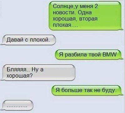 изображение: - Солнце, у меня 2 новости, одна хорошая, вторая плохая... - Давай с плохой.<p>- Я разбила твой BMW... - Ну а хорошая? - Я больше так не буду</p> #CМС приколы