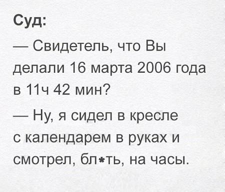 изображение: Суд: - Свидетель, что Вы делали 16 марта 2006 года в 11 ч 42 мин? - Ну, я сидел в кресле с календарем в руках и смотрел на часы #Прикол