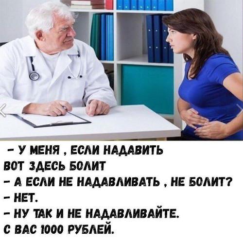 - Доктор, у меня, если надавить вот здесь, болит. - А если не надавливать, не болит? - Нет. - Ну так и не надавливайте. С вас 1000 рублей. | #прикол