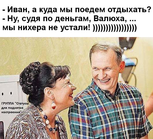 изображение: - Иван, а куда мы поедем отдыхать? - Ну, судя по деньгам, Валюха, ... мы нихера не устали! =) #Прикол