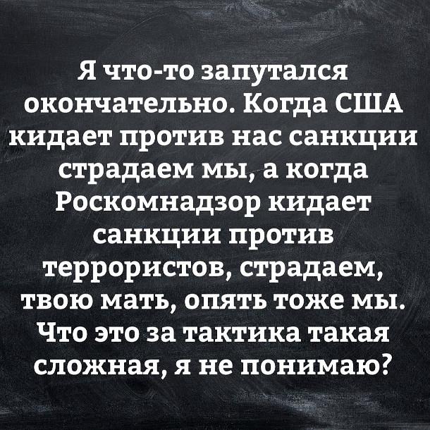 изображение: Я что-то запутался окончательно. Когда США кидает против нас санкции, страдаем мы. А, когда Роскомнадзор кидает против террористов, страдаем, твою мать, опять же мы. Что за тактика такая сложная, я не понимаю? #Прикол