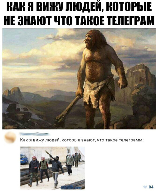 изображение: - Как я вижу людей, которые не знают, что такое Телеграм (пещерные люди) - Как я вижу людей, которые знают, что такое Телеграм (террористы) #Прикол