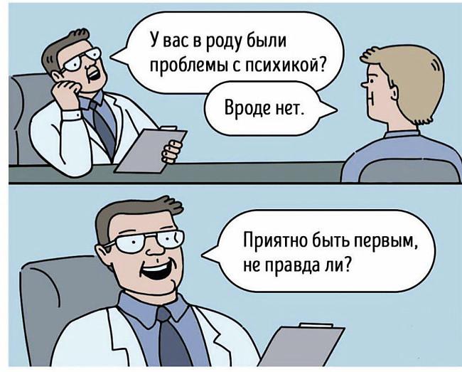 изображение: - У вас в роду были проблемы с психикой? - Вроде нет. - Приятно быть первым, не правда ли? #Прикол