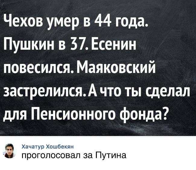 изображение: Чехов умер в 44 года. Пушкин в 37. Есенин повесился. Маяковский застрелился. А что ты сделал для пенсионного фонда? - Проголосовал за Путина #Прикол