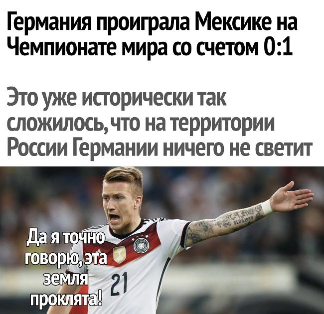 изображение: Германия проиграла Мексике на Чемпионате мира со счётом 0:1. Это уже исторически так сложилось, что на территории России Германии ничего не светит. - Да я точно говорю, эта земля проклята! #Прикол