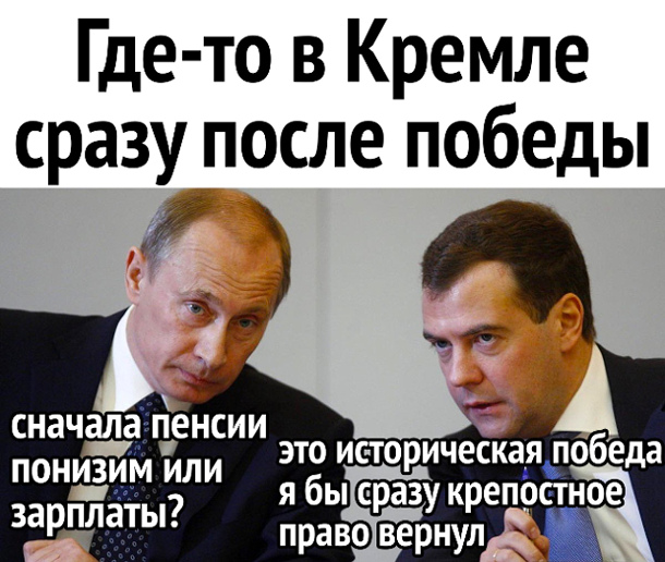 изображение: Где-то в Кремле сразу после победы: Путин: - Сначала пенсии понизим или зарплаты? Медведев: - Это историческая победа, я бы сразу крепостное право вернул #Прикол