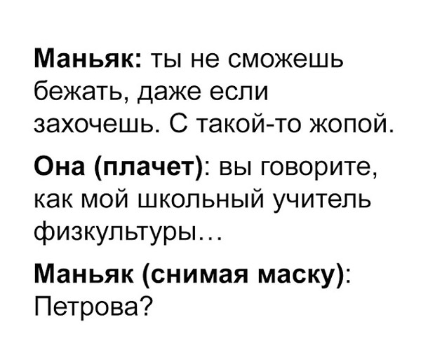Маньяк: - Ты не сможешь бежать, даже если захочешь. С такой-то ж...й. Она (плачет): Вы говорите, как мой школьный учитель физкультуры... Маньяк (снимая маску): - Петрова? | #прикол
