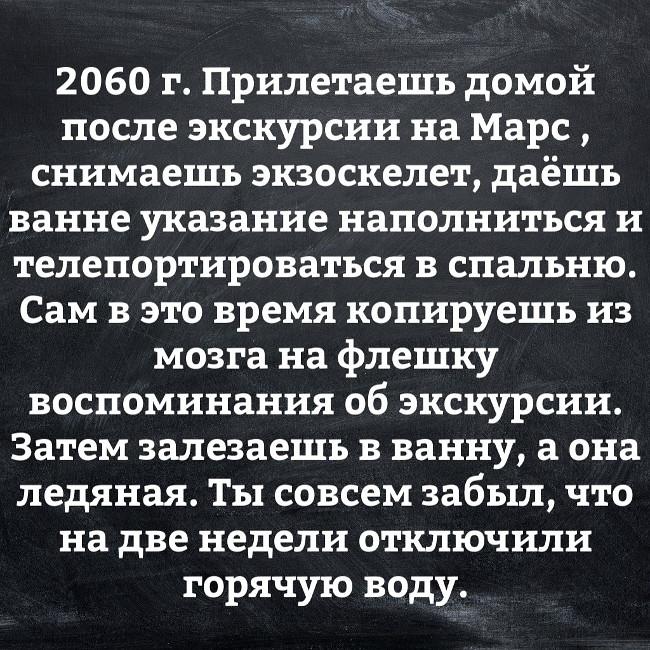 2060 г. Прилетаешь домой после экскурсии на Марс, снимаешь экзоскелет, даешь ванне указание наполниться и телепортироваться в спальню. Сам в это время копируешь из могза на флешку воспоминания об экскурсии. Затем залезаешь в ванную, а она ледяная. | #прикол