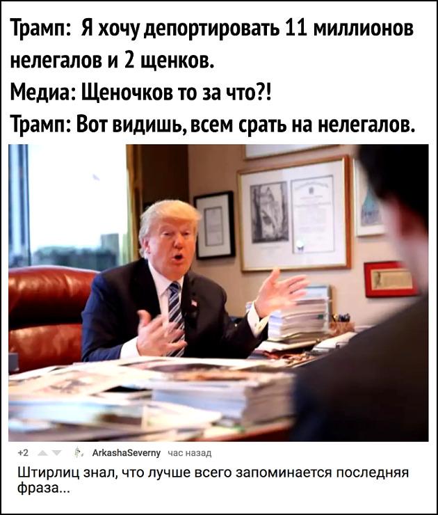 изображение: Трамп: Я хочу депортировать 11 миллионов нелегалов и 2 щенков. Медиа: Щеночков то за что? Трамп: - Вот видишь, всем срать на нелегалов. - Штирлиц знал, что лучше всего запоминается последняя фраза #Прикол