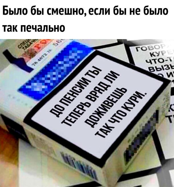 изображение: Надпись на пачке сигарет: До пенсии ты теперь вряд ли доживёшь, так что кури. - Было бы смешно, если бы не было так печально. #Прикол