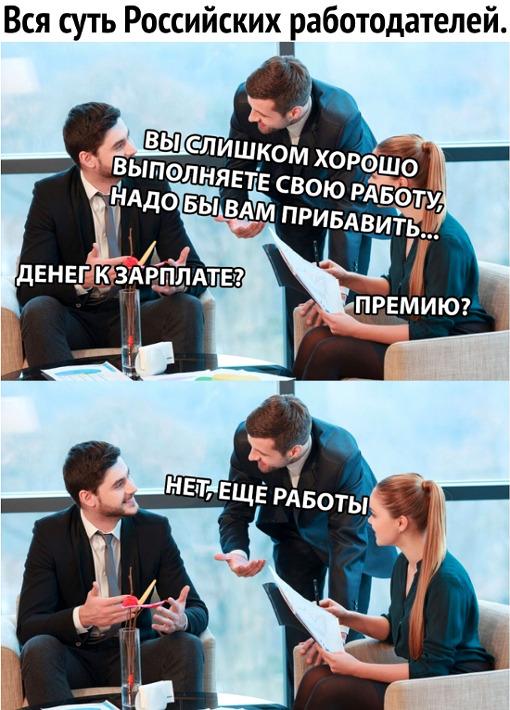 изображение: Вся суть российских работодателей: - Вы слишком хорошо выполняете свою работу. Надо бы вам прибавить ...Денег к зарплате? Премию? - Нет. Еще работы #Прикол