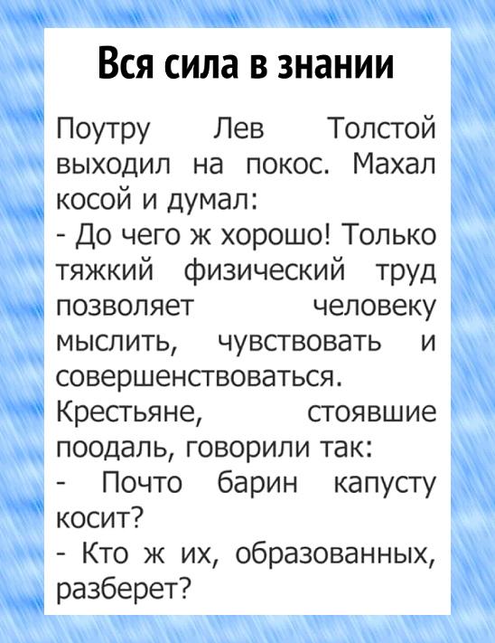 По утру Лев Толстой выходил на покос. Махал косой и думал: - До чего же хорошо! Только тяжкий физический труд позволяет человеку мыслить, чувствовать и совершенствоваться. Крестьяне, стоявшие поодаль, говорили так: - Почто барин капусту косит? - Кто их... | #прикол