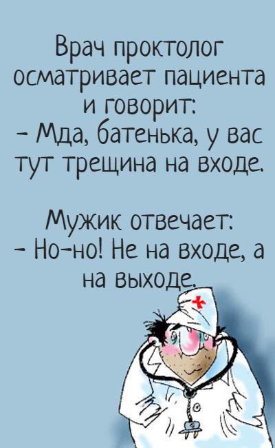 изображение: Врач проктолог осматривает пациента и говорит: - Мда, батенька, у вас тут трещина на входе. Мужик отвечает: - Но-но! Не на входе, а на выходе. #Прикол