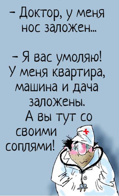 изображение: - Доктор, у меня нос заложен... - Я вас умоляю! У меня квартира, машина и дача заложены. А вы тут со своими соплями! #Прикол