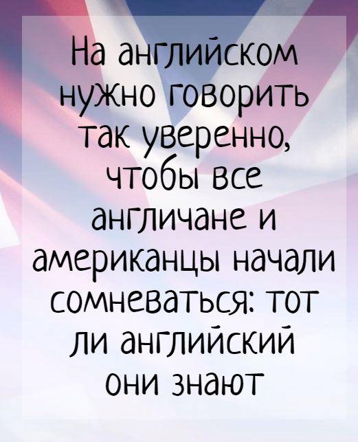 изображение: На английском нужно говорить так уверенно, чтобы все англичане и американцы начали сомневаться: тот ли английский они знают #Прикол