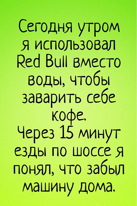 изображение: Сегодня утром я использовал Red Bull вместо воды, чтобы заварить себе кофе. Через 15 минут езды по шоссе я понял, что забыл машину дома. #Прикол