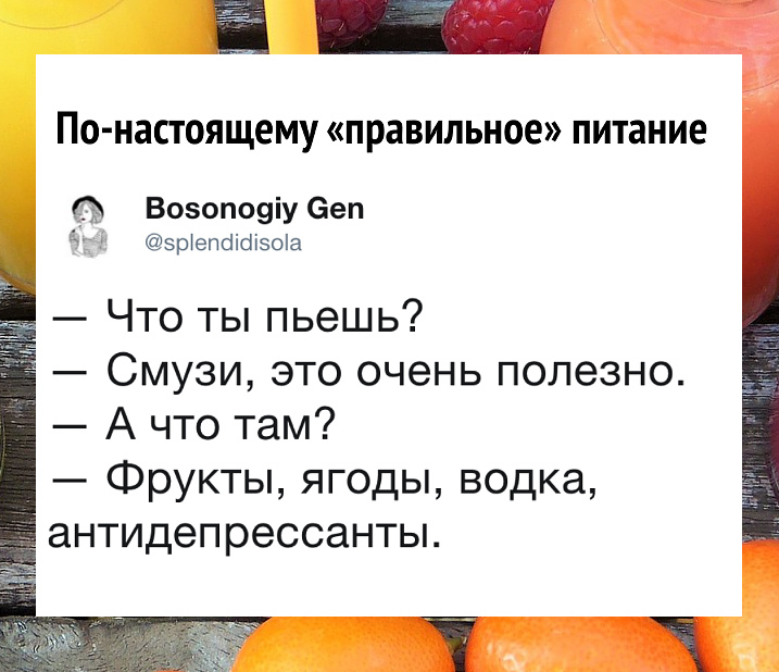 изображение: - Что ты пьёшь? - Смузи, это очень полезно. - А что там? - Фрукты, ягоды, водка, антидепрессанты. - По-настоящему правильное питание #Прикол