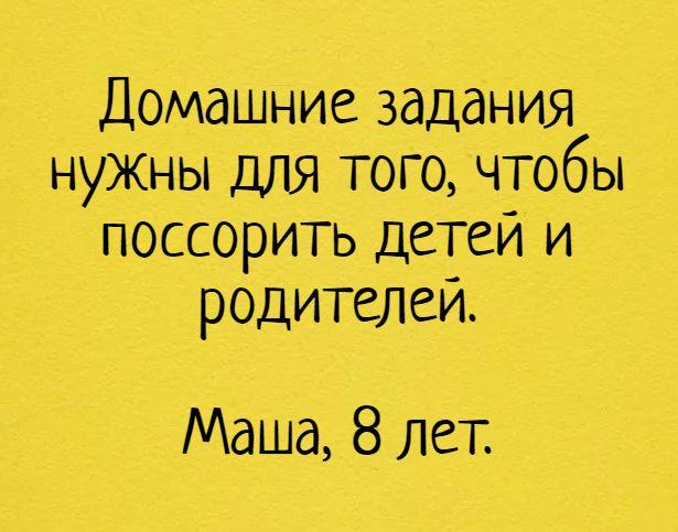 Домашние задания нужны для того, чтобы поссорить детей и родителей. Маша, 8 лет. | #прикол