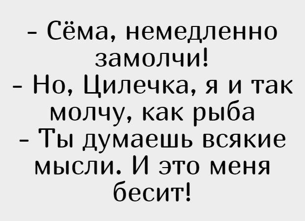 изображение: - Сёма, немедленно замолчи! - Но, Цилечка, я и так молчу, как рыба - Ты думаешь всякие мысли. И это меня бесит! #Прикол