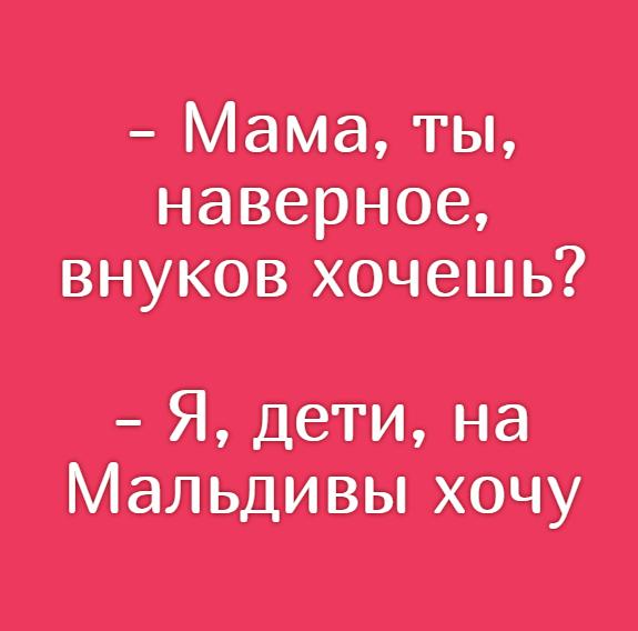 изображение: - Мама, ты, наверное, внуков хочешь? - Я, дети, на Мальдивы хочу #Прикол