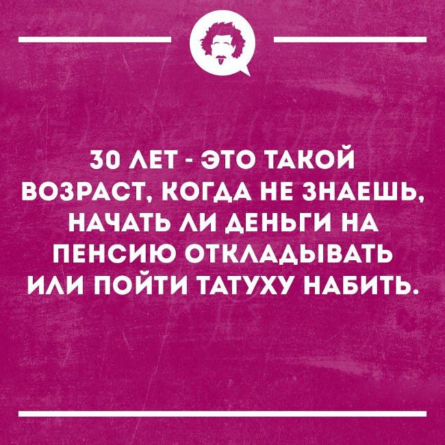 изображение: 30 лет - это такой возраст, когда не знаешь, начать ли деньги на пенсию откладывать или пойти татуху набить #Прикол
