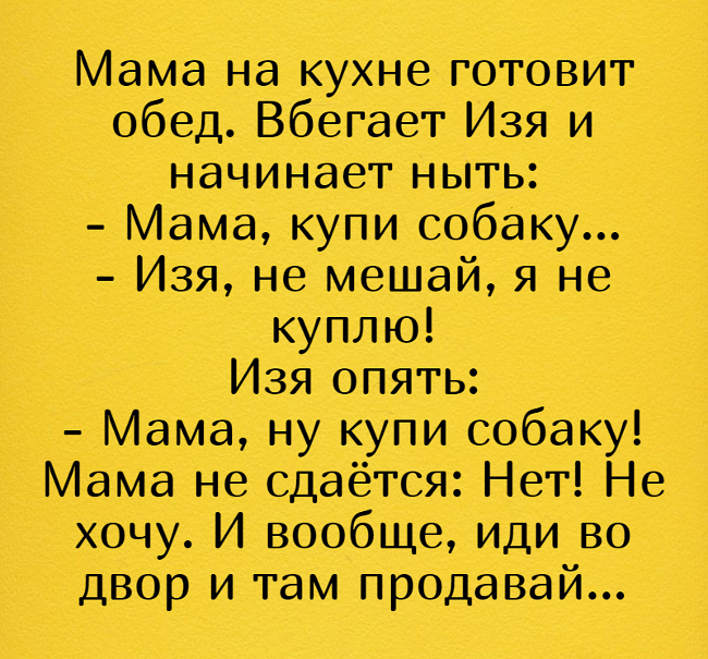 Мама на кухне готовит обед. Вбегает Изя и начинает ныть: - Мама, купи собаку... - Изя, не мешай, я не куплю! Изя опять: - Мама, ну купи собаку! Мама не сдаётся: Нет! Не хочу. И вообще, иди во двор и там продавай... | #прикол