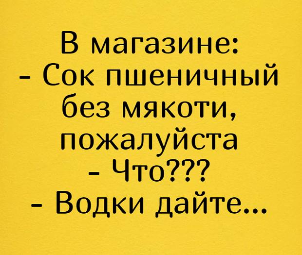 изображение: В магазине: - Сок пшеничный без мякоти, пожалуйста - Что??? - Водки дайте... #Прикол