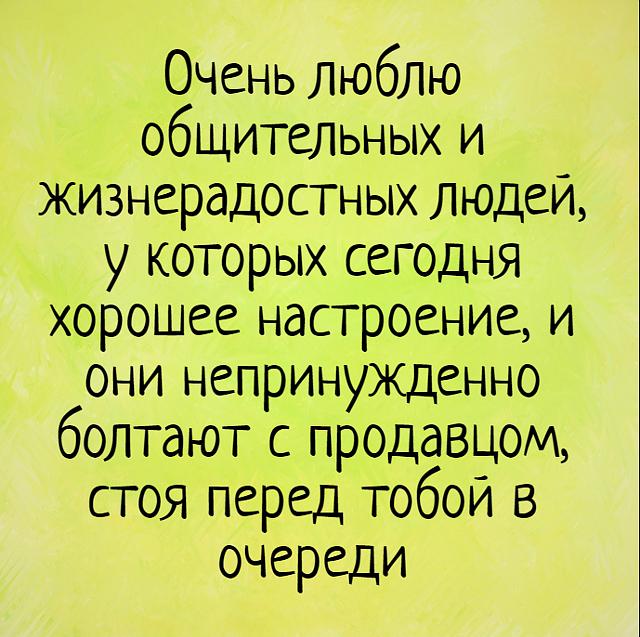 Очень люблю общительных и жизнерадостных людей, у которых сегодня хорошее настроение, и они непринужденно болтают с продавцом, стоя перед тобой в очереди | #прикол