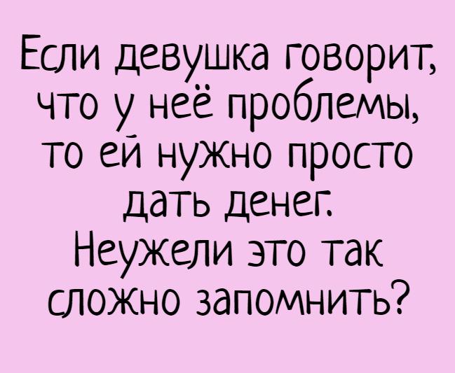 изображение: Если девушка говорит, что у неё проблемы, то ей нужно просто дать денег. Неужели это так сложно запомнить? #Прикол