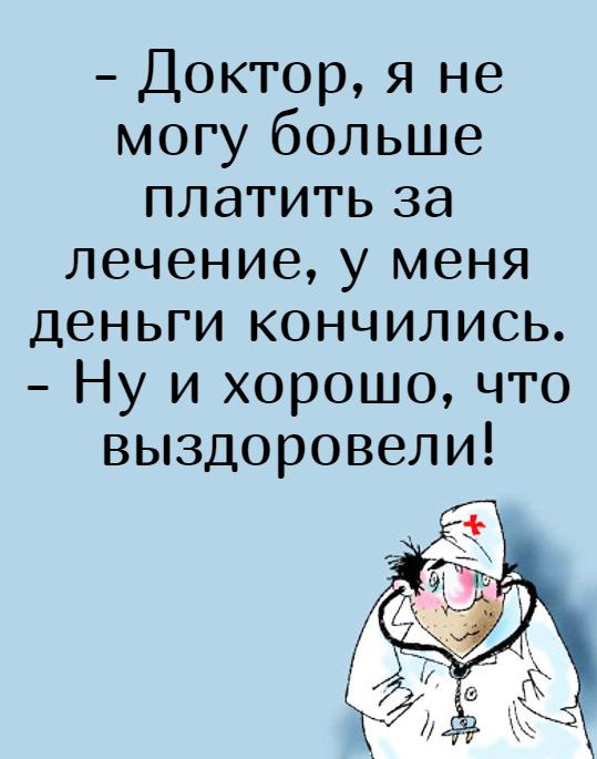 изображение: - Доктор, я не могу больше платить за лечение, у меня деньги кончились. - Ну и хорошо, что выздоровели! #Прикол