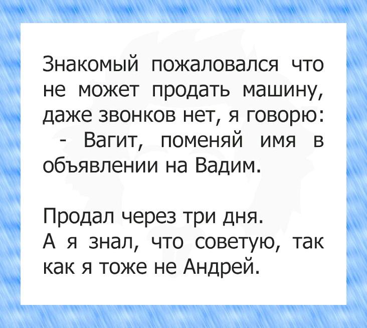 изображение: Знакомый пожаловался, что не может продать машину, даже звонков нет, я говорю: - Вагит, поменяй имя в объявлении на Вадим. Продал через 3 дня. А я знал, что советую, так как я тоже не Андрей. #Прикол