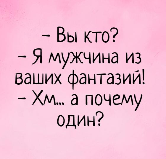 изображение: - Вы кто? - Я мужчина из ваших фантазий! - Хм... а почему один? #Прикол