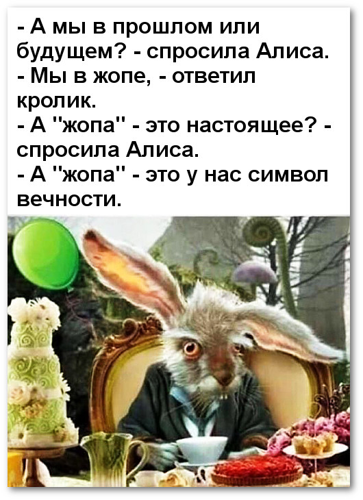 изображение: - А мы в прошлом или будущем? - спросила Алиса. - Мы в жопе, - ответил кролик. - А 'жопа' - это настоящее? - спросила Алиса. - А 'жопа' - это у нас символ вечности. #Прикол