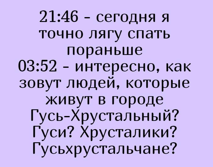21:46 - сегодня я точно лягу спать пораньше 03:52 - интересно, как зовут людей, которые живут в городе Гусь-Хрустальный? Гуси? Хрусталики? Гусьхрустальчане? | #прикол