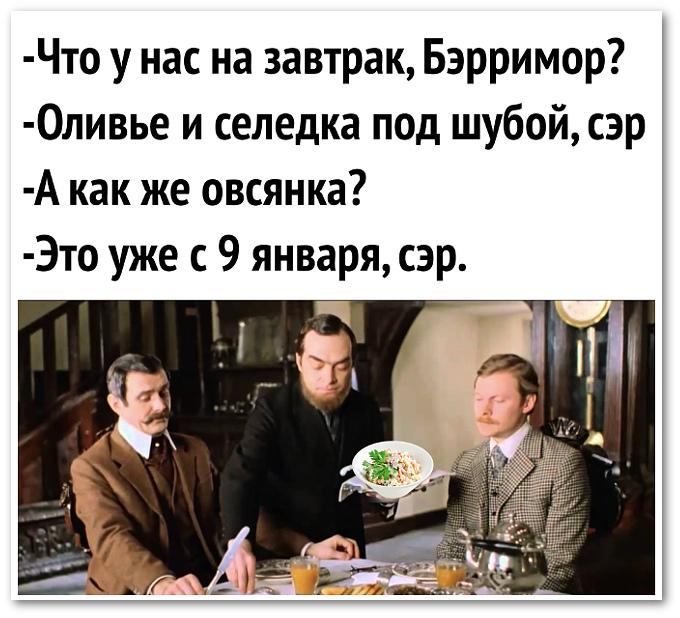 изображение: - Что у нас на завтрак, Бэрримор? - Оливье и селёдка под шубой, сэр. - А как же овсянка? - Это уже с 9 января, сэр #Прикол