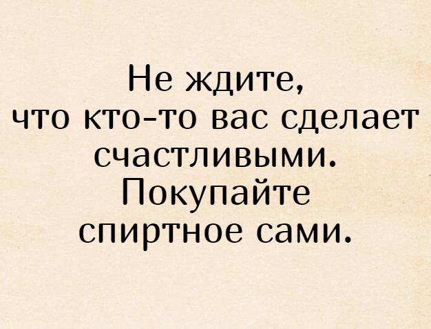 Не ждите, что кто-то вас сделает счастливыми. Покупайте спиртное сами. | #прикол