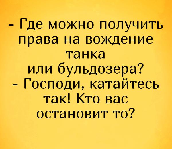 изображение: - Где можно получить права на вождение танка или бульдозера? - Господи, катайтесь так! Кто вас остановит то? #Прикол