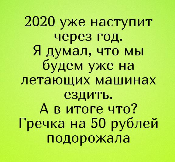 изображение: 2020 уже наступит через год. Я думал, что мы будем уже на летающих машинах ездить. А в итоге что? Гречка на 50 рублей подорожала #Прикол