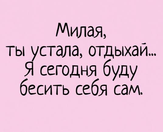изображение: Милая, ты устала, отдыхай... Я сегодня буду бесить себя сам. #Прикол