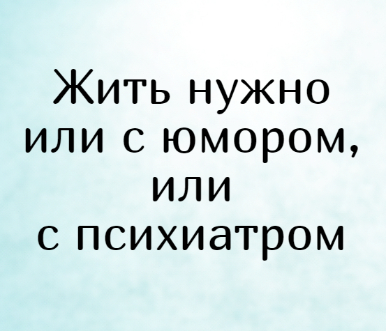 изображение: Жить нужно или с юмором, или с психиатром #Прикол