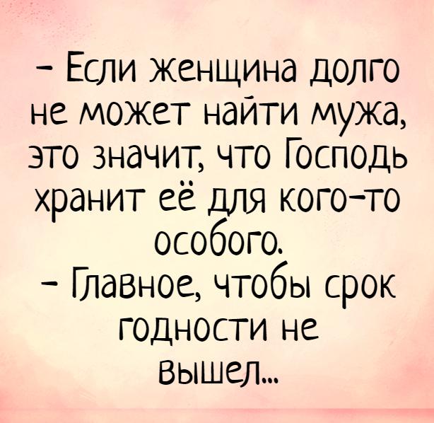 изображение: - Если женщина долго не может найти мужа, это значит, что Господь хранит её для кого-то особого. - Главное, чтобы срок годности не вышел... #Прикол