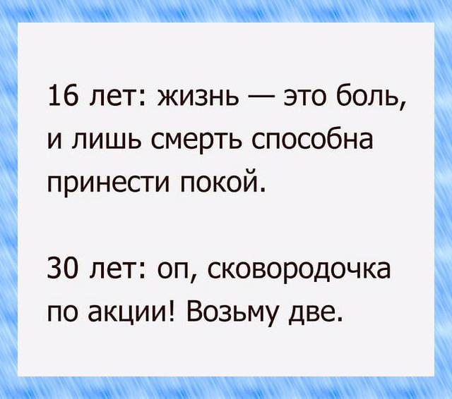 изображение: 16 лет: жизнь - это боль, и лишь смерть способна принести покой. 30 лет: оп, сковородочка по акции! Возьму две. #Прикол