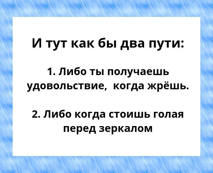 изображение: И тут как бы два пути: 1. Либо ты получаешь удовольствие, когда жрёшь. 2. Либо когда стоишь голая перед зеркалом #Прикол