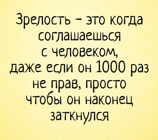 изображение: Зрелость - это когда соглашаешься с человеком, даже если он 1000 раз не прав, просто чтобы он наконец заткнулся #Прикол