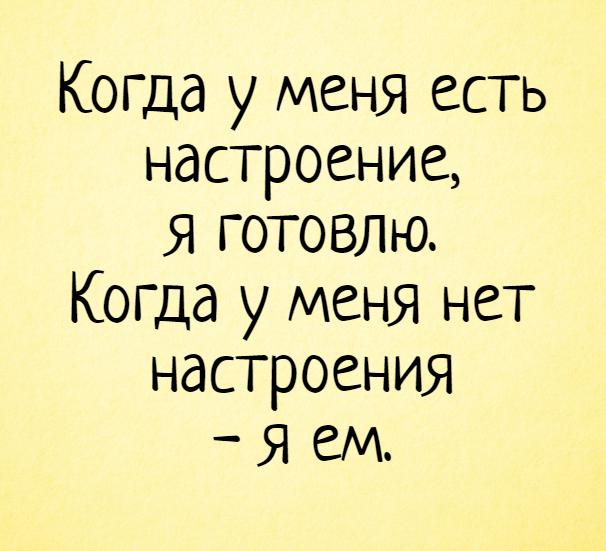 изображение: Когда у меня есть настроение, я готовлю. Когда у меня нет настроения - я ем. #Прикол