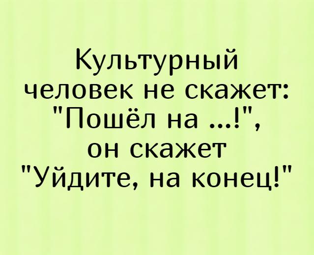 изображение: Культурный человек не скажет: 'Пошёл на ...!', он скажет 'Уйдите, на конец!' #Прикол