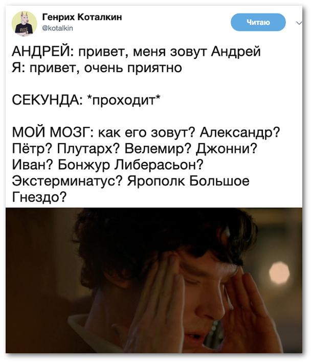 Андрей: - Привет, меня зовут Андрей. Я: Привет, очень приятно. Секунда проходит. Мой мозг: Как его зовут? Александр? Пётр? Плутарх? Велемир? Джонни? Иван? Бонжур Либерасьон? Экстерминатус? Ярополк Большое Гнездо? | #прикол