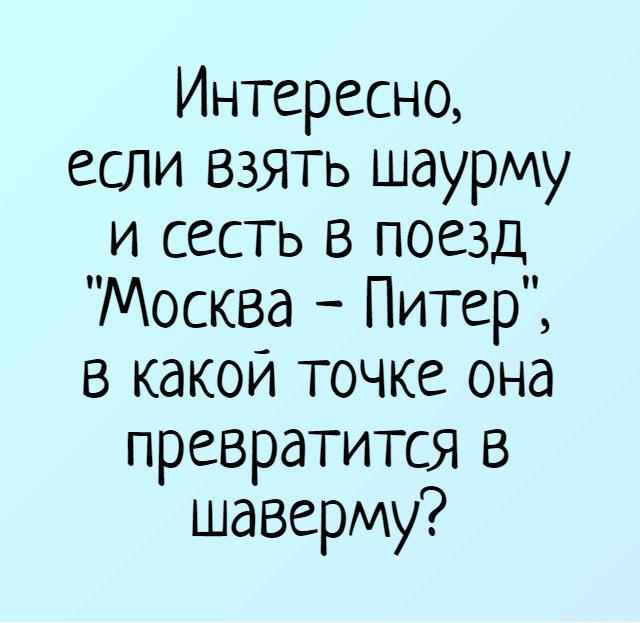 изображение: Интересно, если взять шаурму и сесть в поезд 'Москва - Питер', в какой точке она превратится в шаверму? #Прикол
