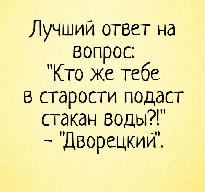 изображение: Лучший ответ на вопрос: 'Кто же тебе в старости подаст стакан воды?!' - 'Дворецкий'. #Прикол
