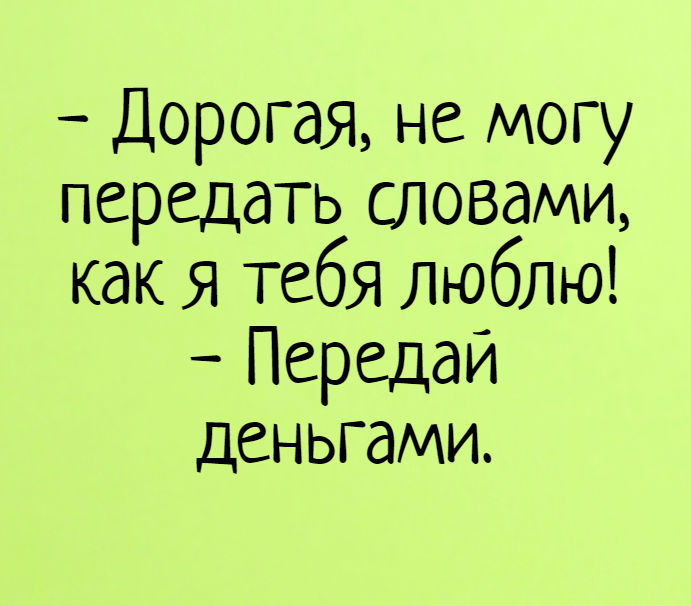 изображение: - Дорогая, не могу передать словами, как я тебя люблю! - Передай деньгами. #Прикол